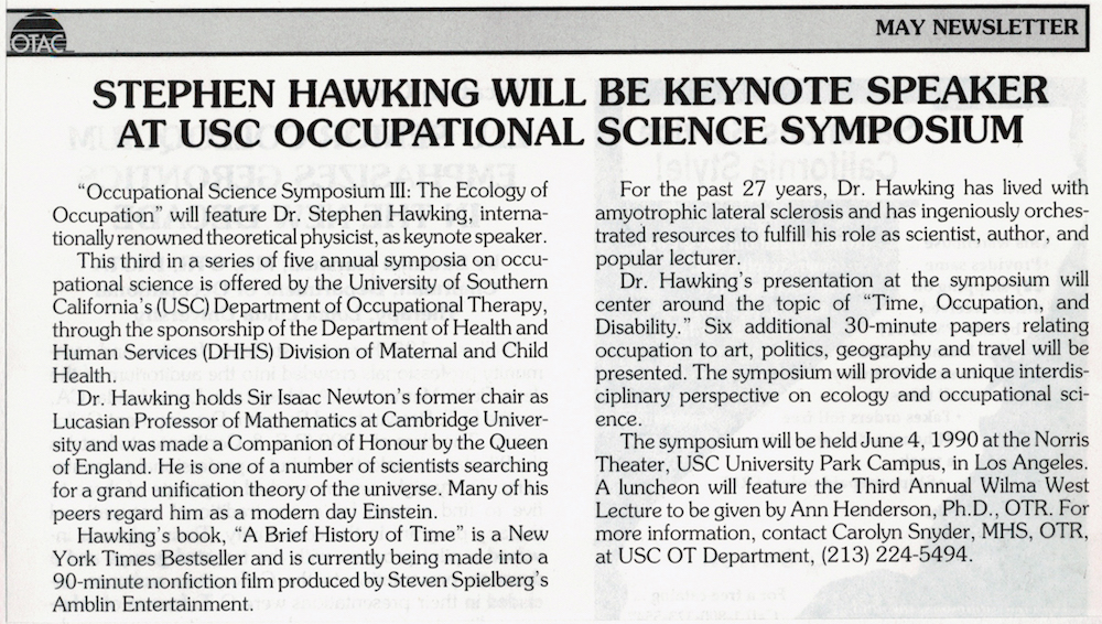 The first Occupational Science Symposium was hosted in 1988 to celebrate the new discipline. Among the 23 renditions of the Symposium since, the 1990 event was highlighted by a keynote lecture from world-renowned cosmologist, physicist, and author Stephen Hawking.